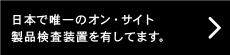 日本で唯一のオン・サイト製品検査装置を有してます。